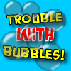 You`re having Trouble With Bubbles!  Pop as many bubbles as you can, and don`t let the bubbles get popped by the 3 bubble popping blades!  Pop enough bubbles in each level to advance, and face an ever increasing number of bubbles that move faster and faster!